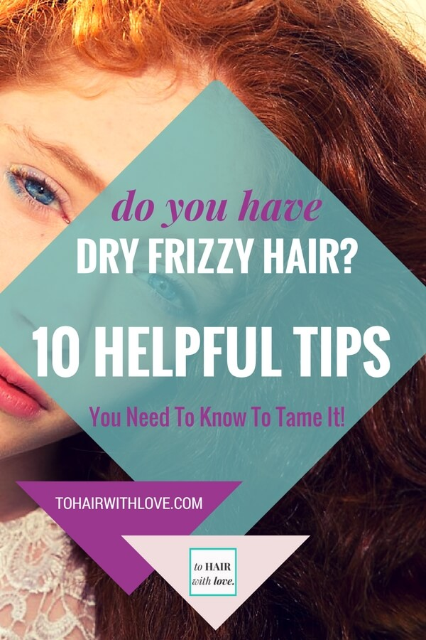 Do You Have Dry Frizzy Hair? 10 Helpful Tips You Need To Know To Tame It!